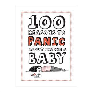100 Reasons to Panic About: Having A Baby